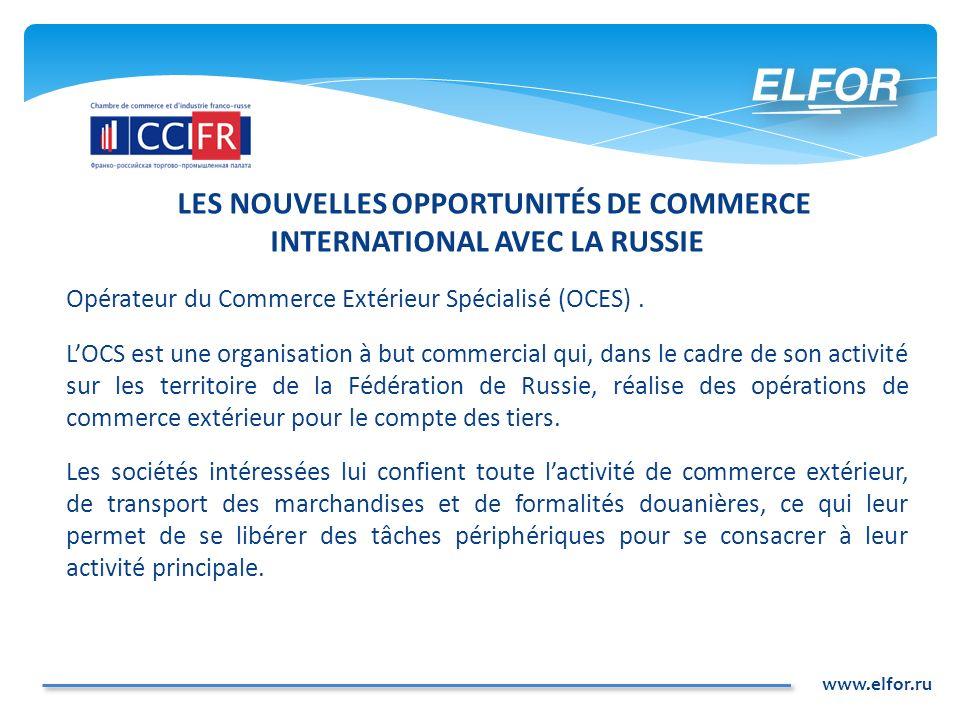 www.elfor.ru LES NOUVELLES OPPORTUNITÉS DE COMMERCE INTERNATIONAL AVEC LA RUSSIE Opérateur du Commerce Extérieur Spécialisé (OCES). LOCS est une organ