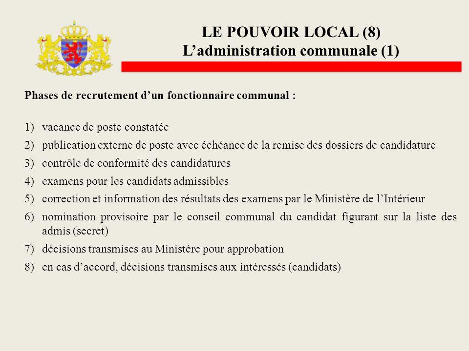 LE POUVOIR LOCAL (8) Ladministration communale (1) Phases de recrutement dun fonctionnaire communal : 1)vacance de poste constatée 2)publication exter