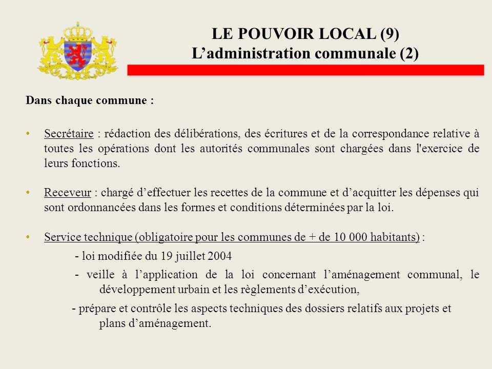 LE POUVOIR LOCAL (9) Ladministration communale (2) Dans chaque commune : Secrétaire : rédaction des délibérations, des écritures et de la correspondan
