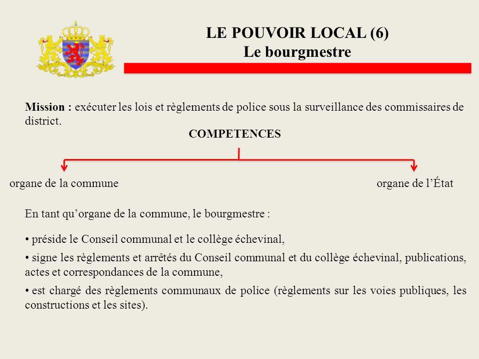 LE POUVOIR LOCAL (6) Le bourgmestre Mission : exécuter les lois et règlements de police sous la surveillance des commissaires de district. COMPETENCES
