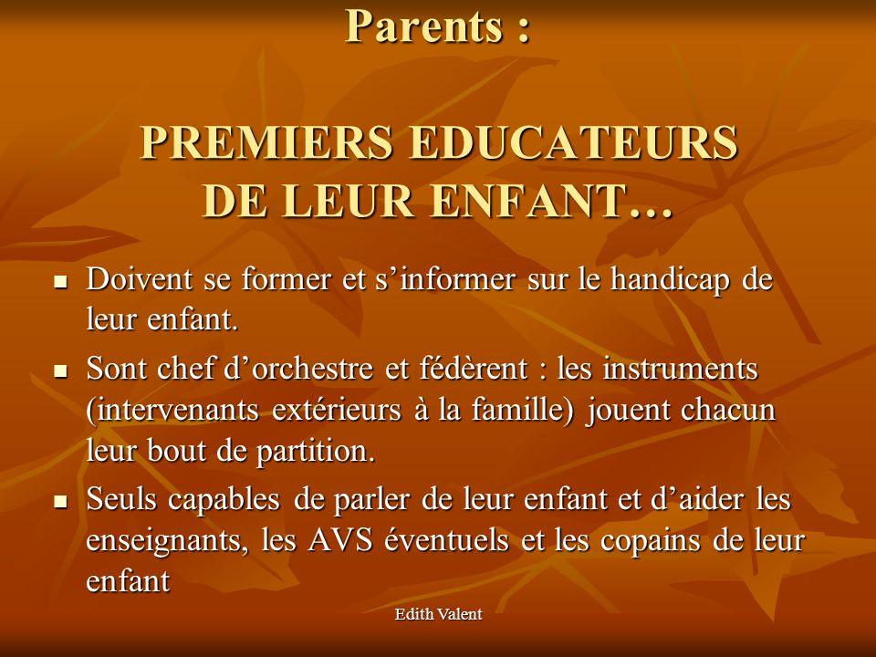 Edith Valent Parents : PREMIERS EDUCATEURS DE LEUR ENFANT… Parents : PREMIERS EDUCATEURS DE LEUR ENFANT… Doivent se former et sinformer sur le handica