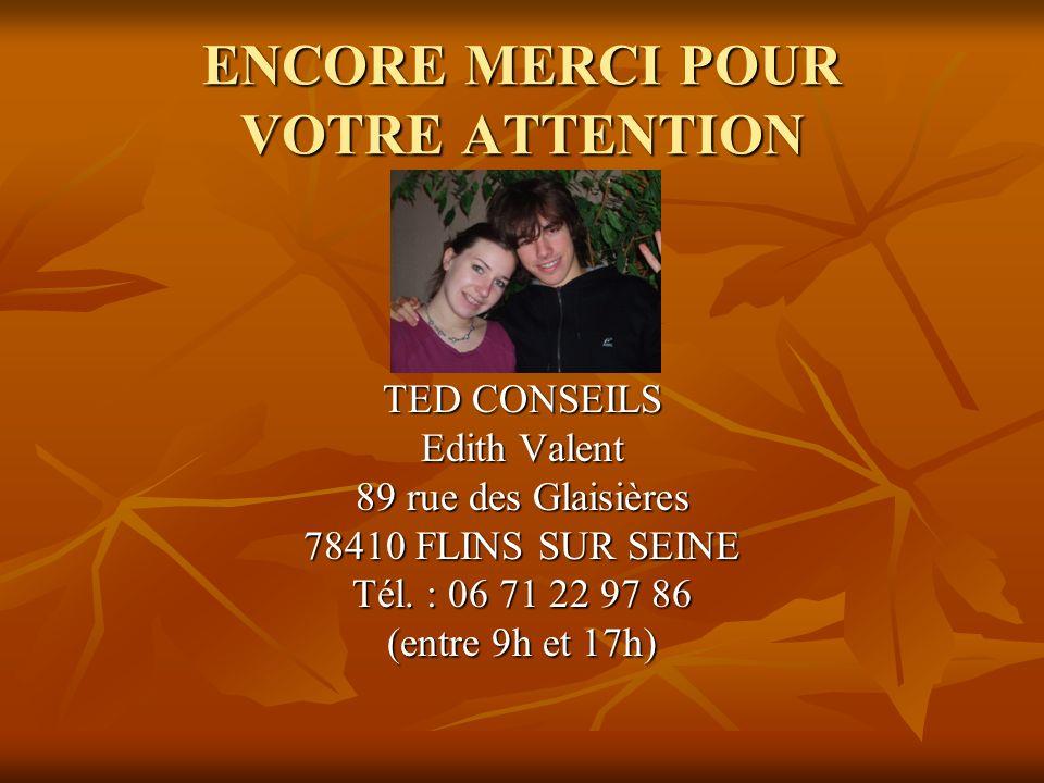 ENCORE MERCI POUR VOTRE ATTENTION TED CONSEILS Edith Valent 89 rue des Glaisières 78410 FLINS SUR SEINE Tél. : 06 71 22 97 86 (entre 9h et 17h)