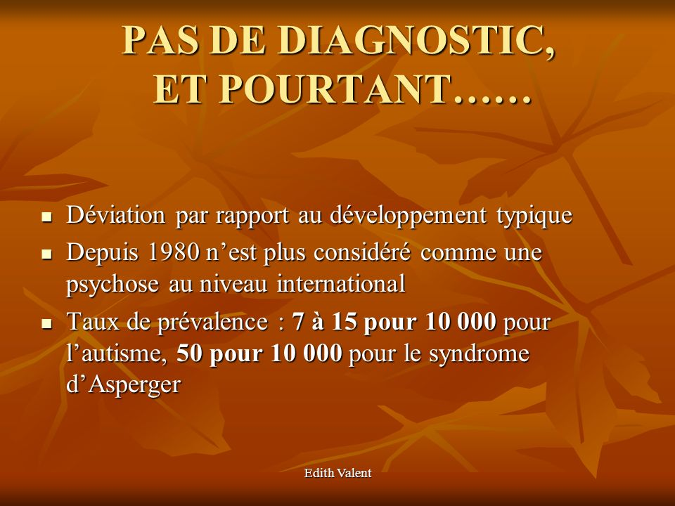 Edith Valent PAS DE DIAGNOSTIC, ET POURTANT…… Déviation par rapport au développement typique Déviation par rapport au développement typique Depuis 198