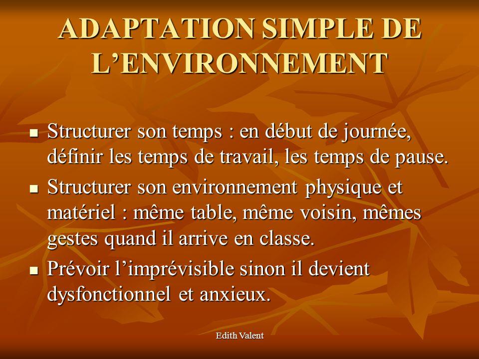 Edith Valent ADAPTATION SIMPLE DE LENVIRONNEMENT Structurer son temps : en début de journée, définir les temps de travail, les temps de pause. Structu