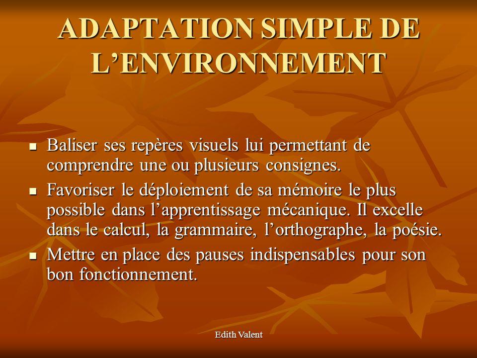 Edith Valent ADAPTATION SIMPLE DE LENVIRONNEMENT Baliser ses repères visuels lui permettant de comprendre une ou plusieurs consignes. Baliser ses repè