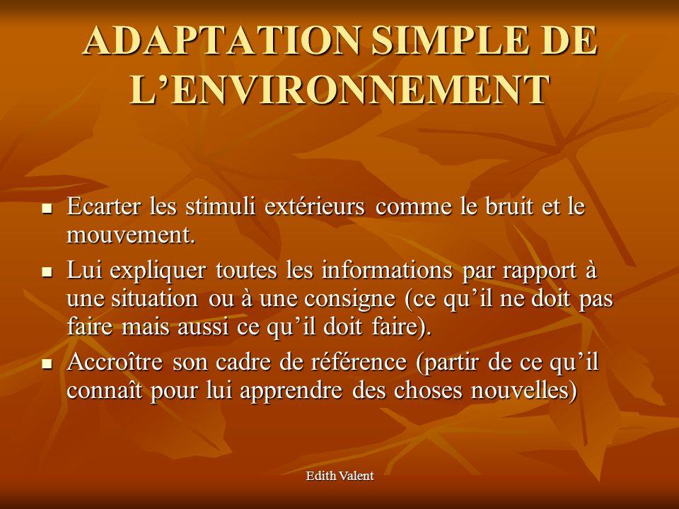 Edith Valent ADAPTATION SIMPLE DE LENVIRONNEMENT Ecarter les stimuli extérieurs comme le bruit et le mouvement. Ecarter les stimuli extérieurs comme l