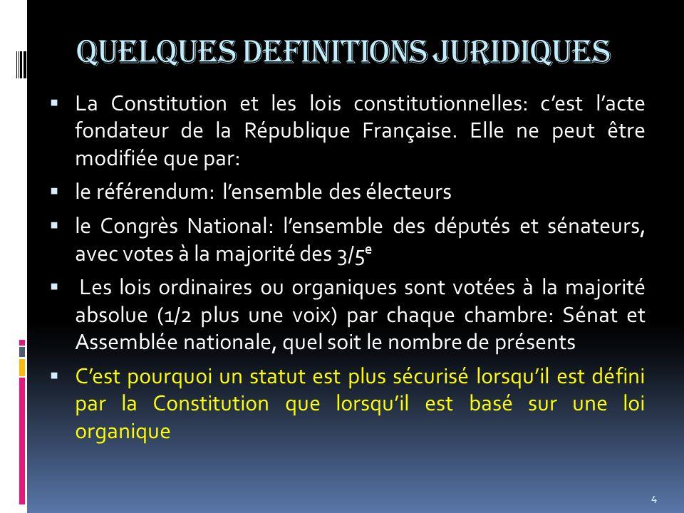 QUELQUES DEFINITIONS JURIDIQUES La Constitution et les lois constitutionnelles: cest lacte fondateur de la République Française. Elle ne peut être mod