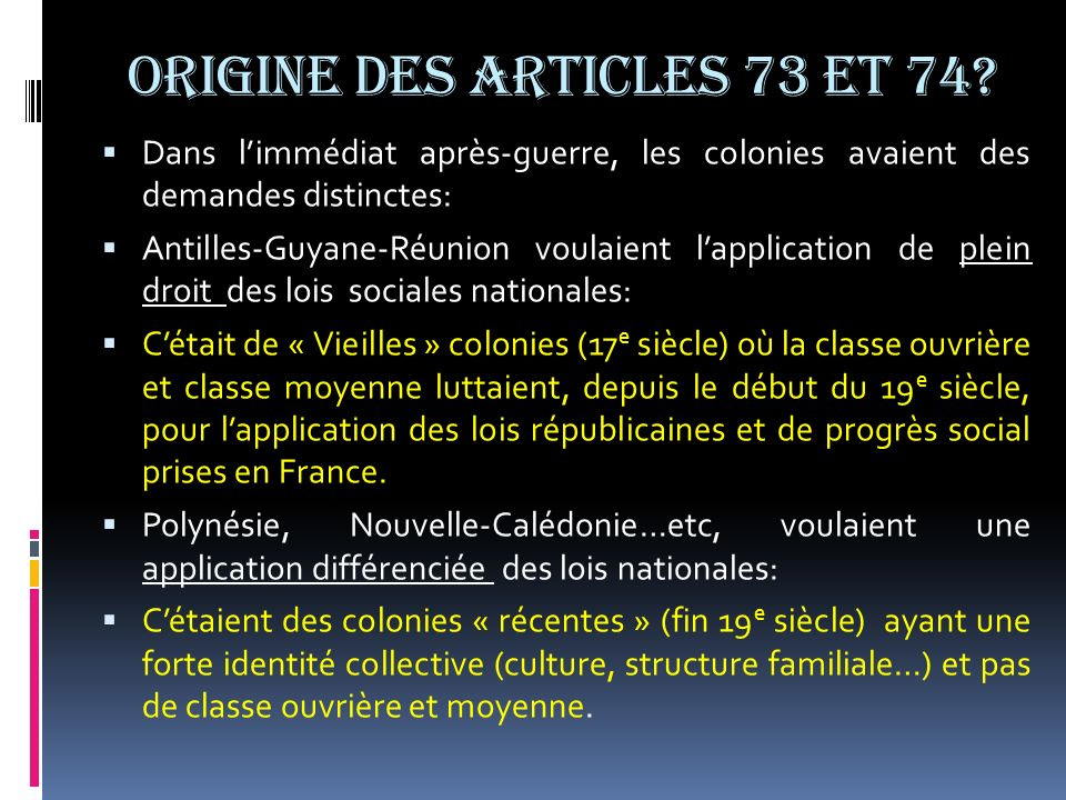 SENS DES ARTICLES 73 et 74 La Constitution de 1946, puis celle de 1958 ont établi deux régimes juridiques pour les anciennes colonies, qui se sont traduits dans deux articles: Article 73: identité législative ou principe dégalité pour les citoyens doutremer.