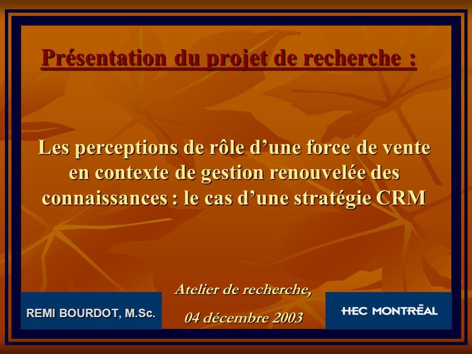 REMI BOURDOT, M.Sc. Présentation du projet de recherche : Les perceptions de rôle dune force de vente en contexte de gestion renouvelée des connaissan