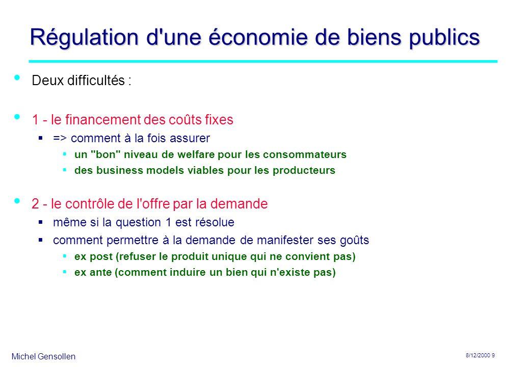 Michel Gensollen 8/12/2000 9 Régulation d'une économie de biens publics Deux difficultés : 1 - le financement des coûts fixes => comment à la fois ass