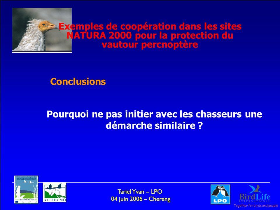 Together for birds and people Tariel Yvan – LPO 04 juin 2006 – Chereng Pourquoi ne pas initier avec les chasseurs une démarche similaire ? Conclusions
