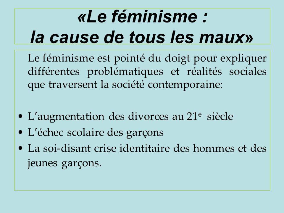 «Le féminisme : la cause de tous les maux» Le féminisme est pointé du doigt pour expliquer différentes problématiques et réalités sociales que travers