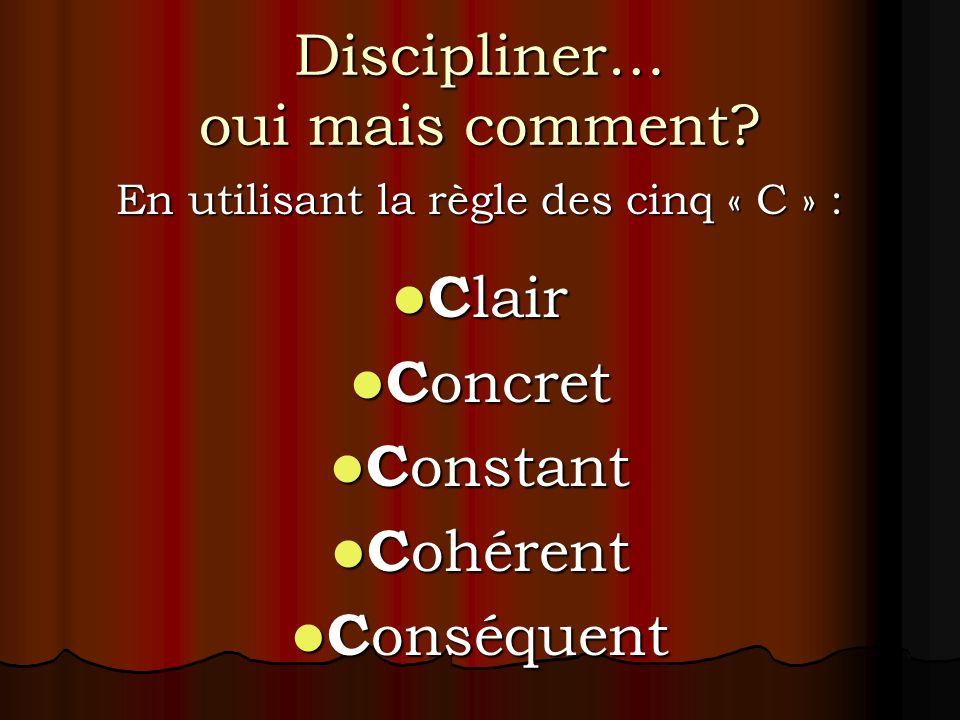 Discipliner… oui mais comment? En utilisant la règle des cinq « C » : C lair C lair C oncret C oncret C onstant C onstant C ohérent C ohérent C onséqu