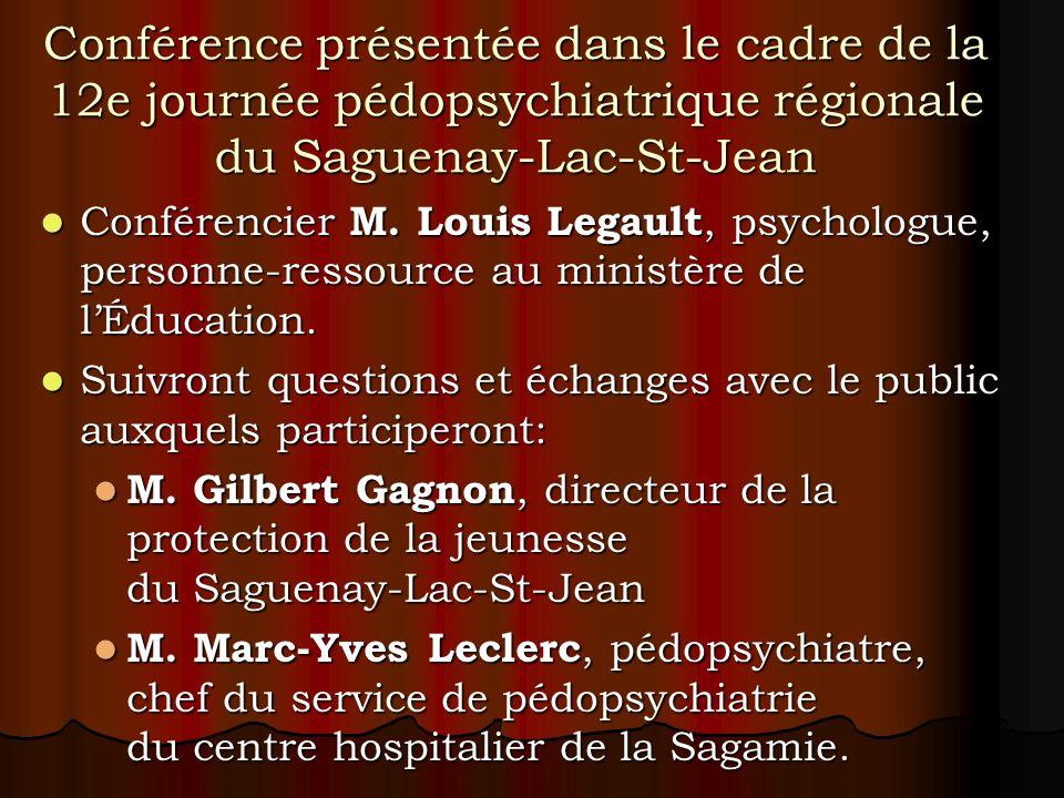 Conférence présentée dans le cadre de la 12e journée pédopsychiatrique régionale du Saguenay-Lac-St-Jean Conférencier M. Louis Legault, psychologue, p