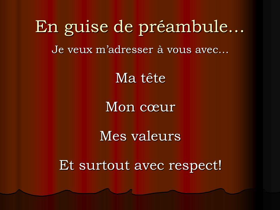 En guise de préambule… Je veux madresser à vous avec… Ma tête Mon cœur Mes valeurs Et surtout avec respect!
