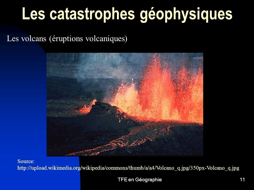 TFE en Géographie11 Les catastrophes géophysiques Les volcans (éruptions volcaniques) Source: http://upload.wikimedia.org/wikipedia/commons/thumb/a/a4/Volcano_q.jpg/350px-Volcano_q.jpg