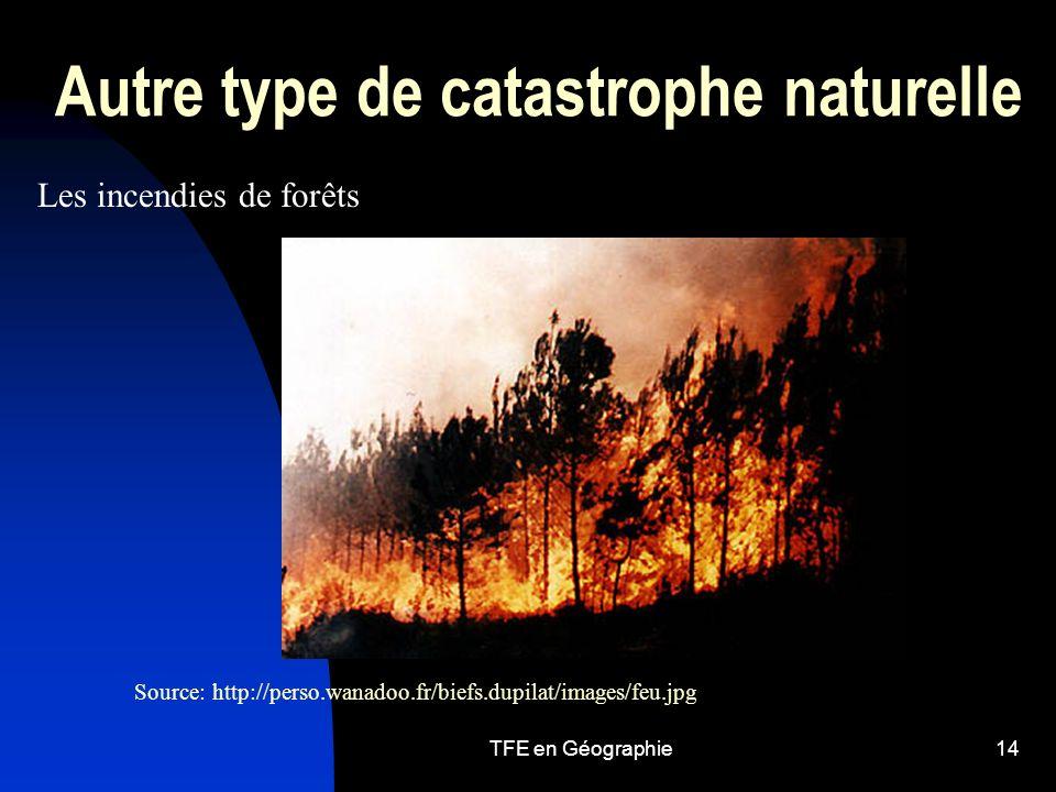 TFE en Géographie14 Autre type de catastrophe naturelle Les incendies de forêts Source: http://perso.wanadoo.fr/biefs.dupilat/images/feu.jpg
