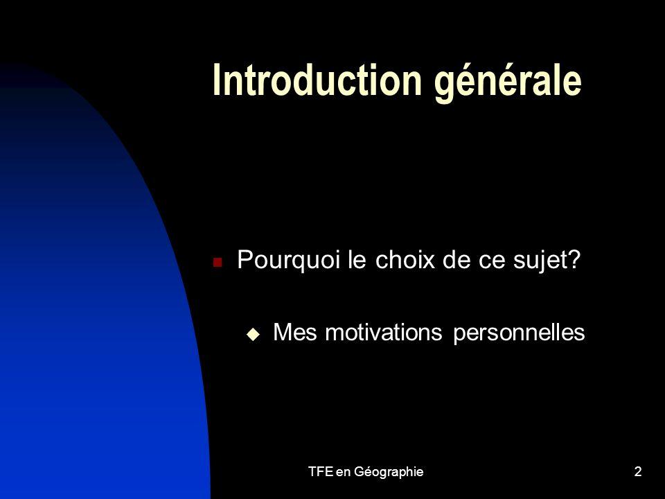 TFE en Géographie2 Introduction générale Pourquoi le choix de ce sujet.