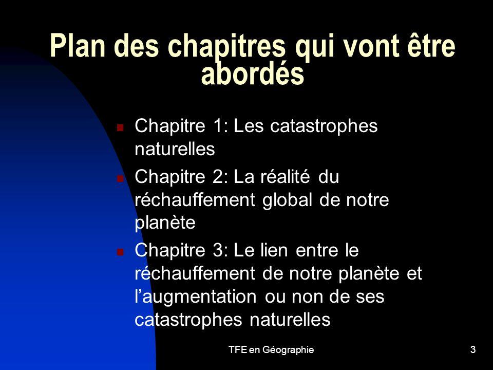 TFE en Géographie3 Plan des chapitres qui vont être abordés Chapitre 1: Les catastrophes naturelles Chapitre 2: La réalité du réchauffement global de notre planète Chapitre 3: Le lien entre le réchauffement de notre planète et laugmentation ou non de ses catastrophes naturelles