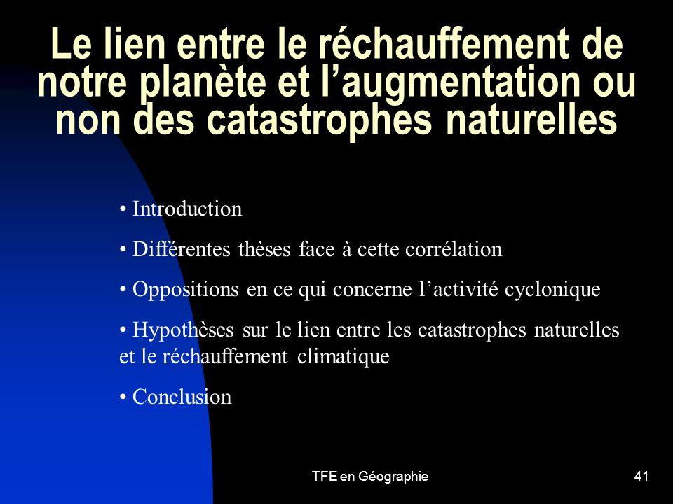TFE en Géographie41 Le lien entre le réchauffement de notre planète et laugmentation ou non des catastrophes naturelles Introduction Différentes thèses face à cette corrélation Oppositions en ce qui concerne lactivité cyclonique Hypothèses sur le lien entre les catastrophes naturelles et le réchauffement climatique Conclusion
