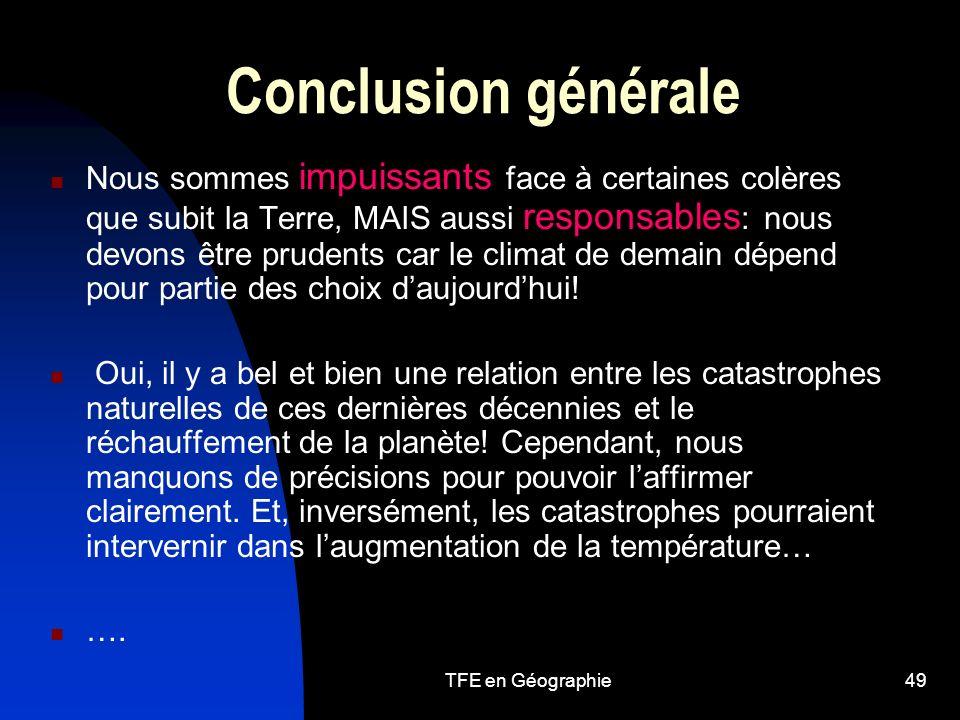 TFE en Géographie49 Conclusion générale Nous sommes impuissants face à certaines colères que subit la Terre, MAIS aussi responsables : nous devons être prudents car le climat de demain dépend pour partie des choix daujourdhui.