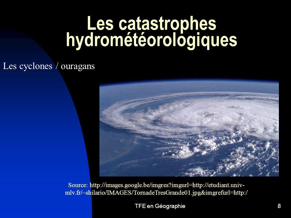 TFE en Géographie8 Les catastrophes hydrométéorologiques Les cyclones / ouragans Source: http://images.google.be/imgres?imgurl=http://etudiant.univ- mlv.fr/~shilario/IMAGES/TornadeTresGrande01.jpg&imgrefurl=http:/