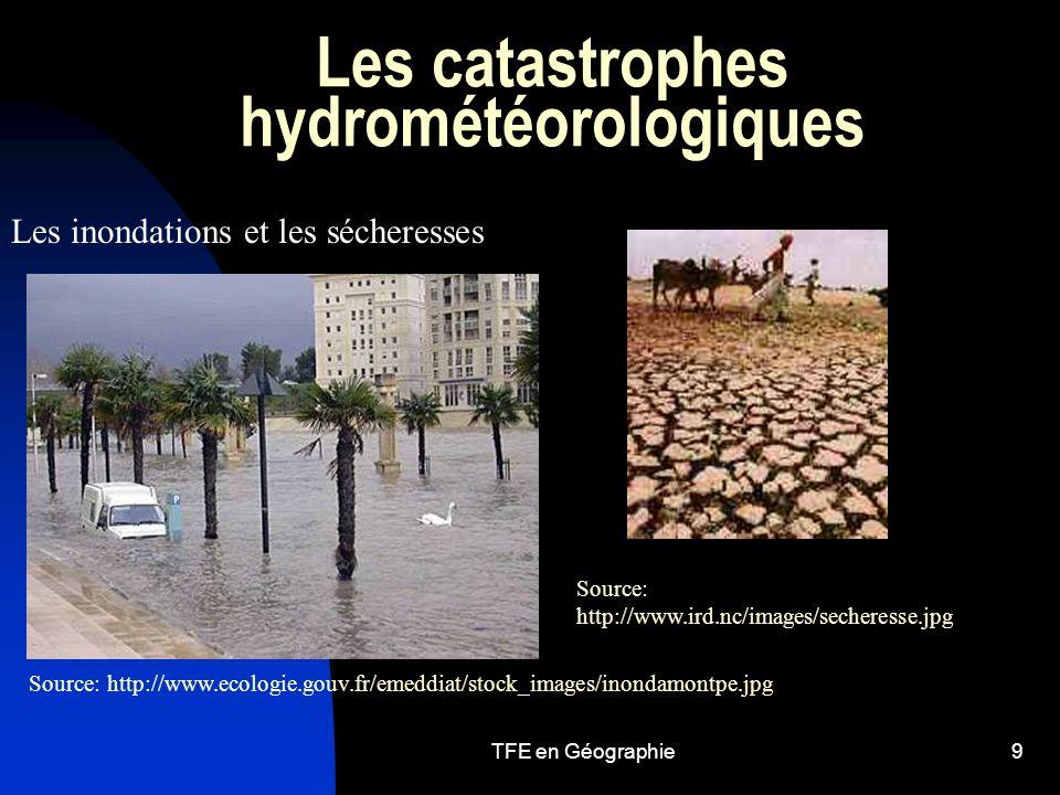 TFE en Géographie9 Les catastrophes hydrométéorologiques Les inondations et les sécheresses Source: http://www.ecologie.gouv.fr/emeddiat/stock_images/inondamontpe.jpg Source: http://www.ird.nc/images/secheresse.jpg