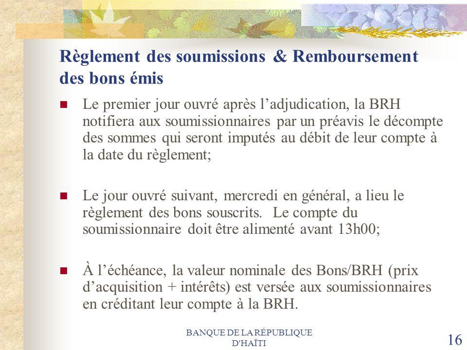 BANQUE DE LA RÉPUBLIQUE D'HAÏTI 16 Règlement des soumissions & Remboursement des bons émis Le premier jour ouvré après ladjudication, la BRH notifiera