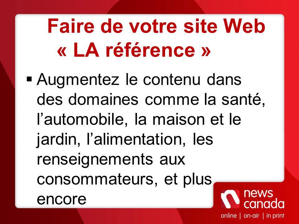 Faire de votre site Web « LA référence » Augmentez le contenu dans des domaines comme la santé, lautomobile, la maison et le jardin, lalimentation, le