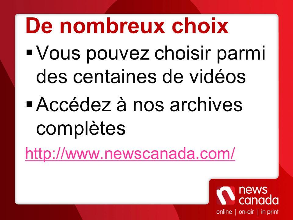 De nombreux choix Vous pouvez choisir parmi des centaines de vidéos Accédez à nos archives complètes http://www.newscanada.com/