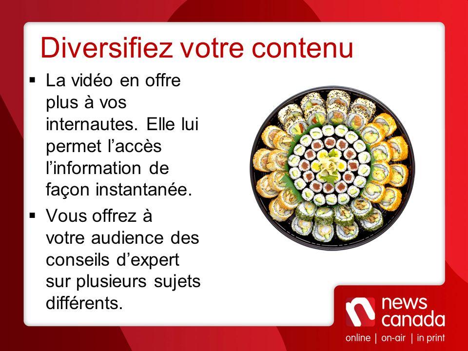 Diversifiez votre contenu La vidéo en offre plus à vos internautes. Elle lui permet laccès linformation de façon instantanée. Vous offrez à votre audi