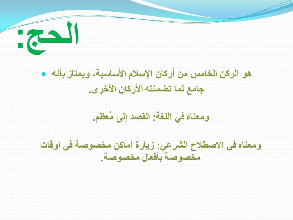 الحج : هو الركن الخامس من أركان الإسلام الأساسية، ويمتاز بأنه جامع لما تضمنته الأركان الأخرى. ومعناه في اللغة : القصد إلى مُعظم. ومعناه في الاصطلاح ال