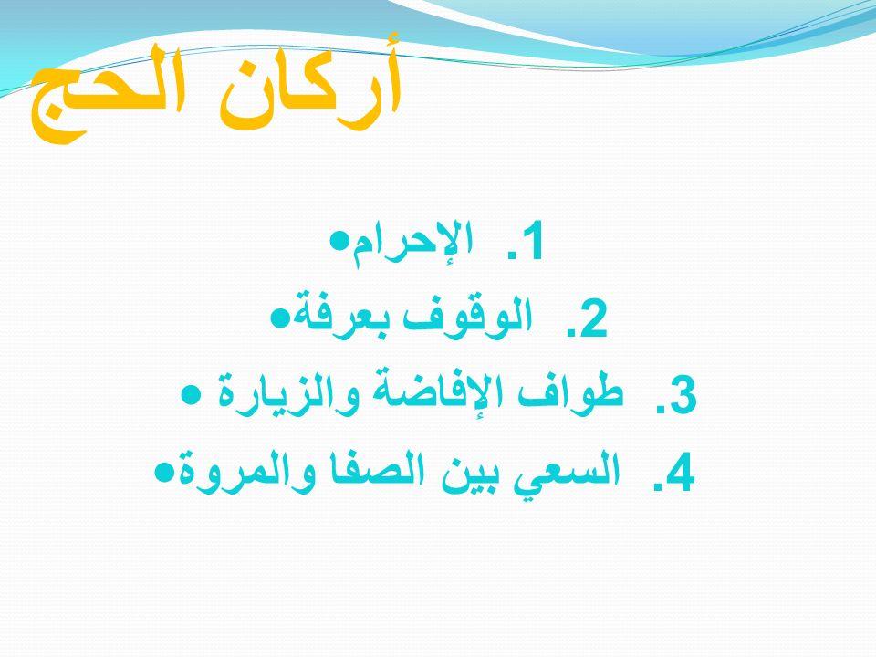 أركان الحج 1. الإحرام 2. الوقوف بعرفة 3. طواف الإفاضة والزيارة 4. السعي بين الصفا والمروة
