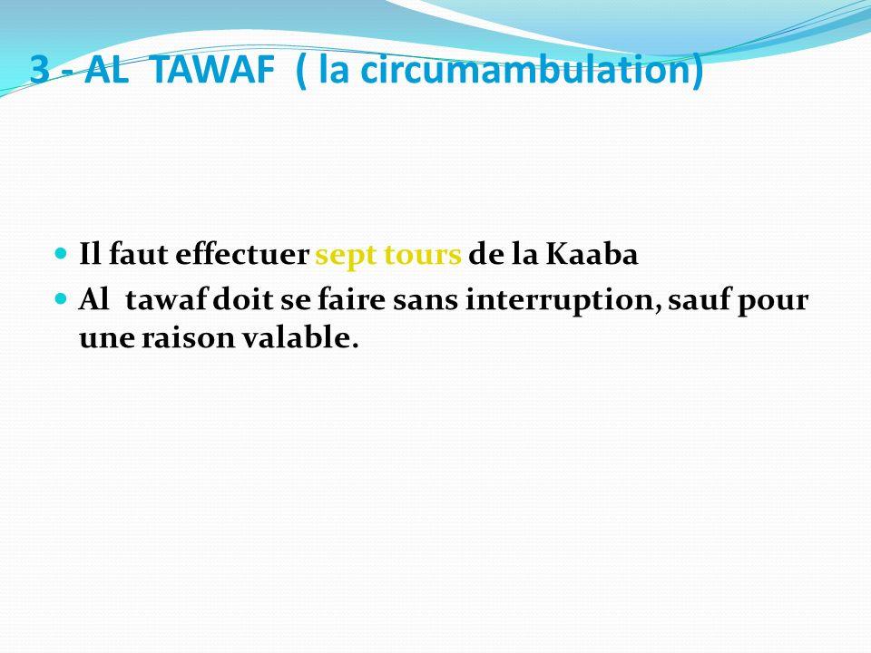 3 - AL TAWAF ( la circumambulation) Il faut effectuer sept tours de la Kaaba Al tawaf doit se faire sans interruption, sauf pour une raison valable.