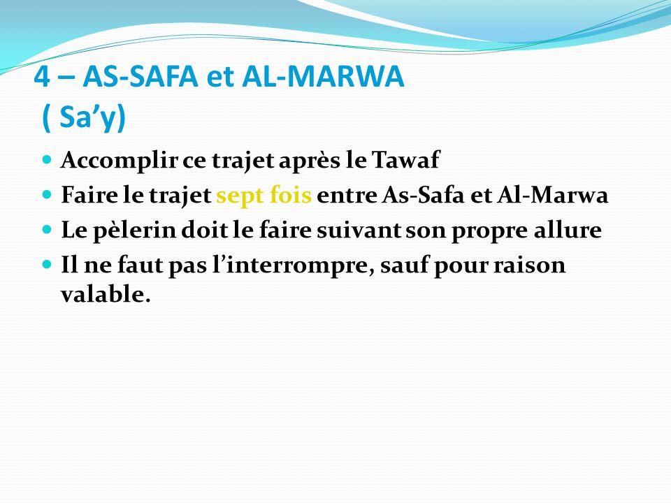 4 – AS-SAFA et AL-MARWA ( Say) Accomplir ce trajet après le Tawaf Faire le trajet sept fois entre As-Safa et Al-Marwa Le pèlerin doit le faire suivant