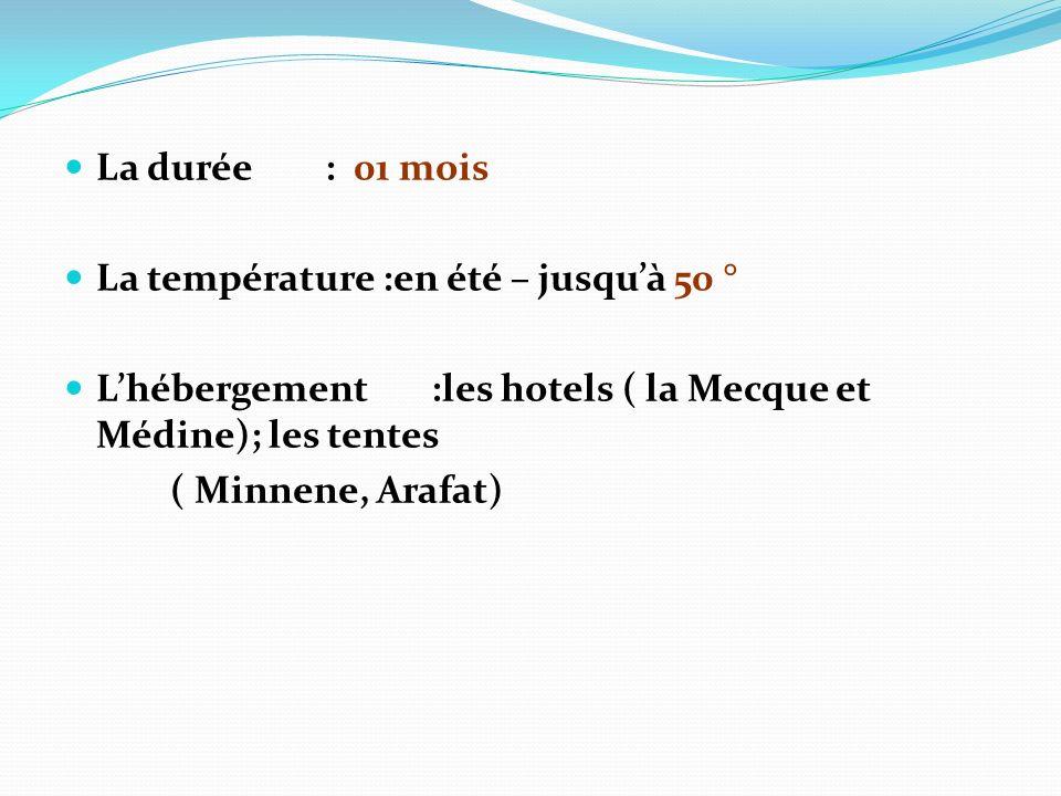 La durée : 01 mois La température :en été – jusquà 50 ° Lhébergement :les hotels ( la Mecque et Médine); les tentes ( Minnene, Arafat)