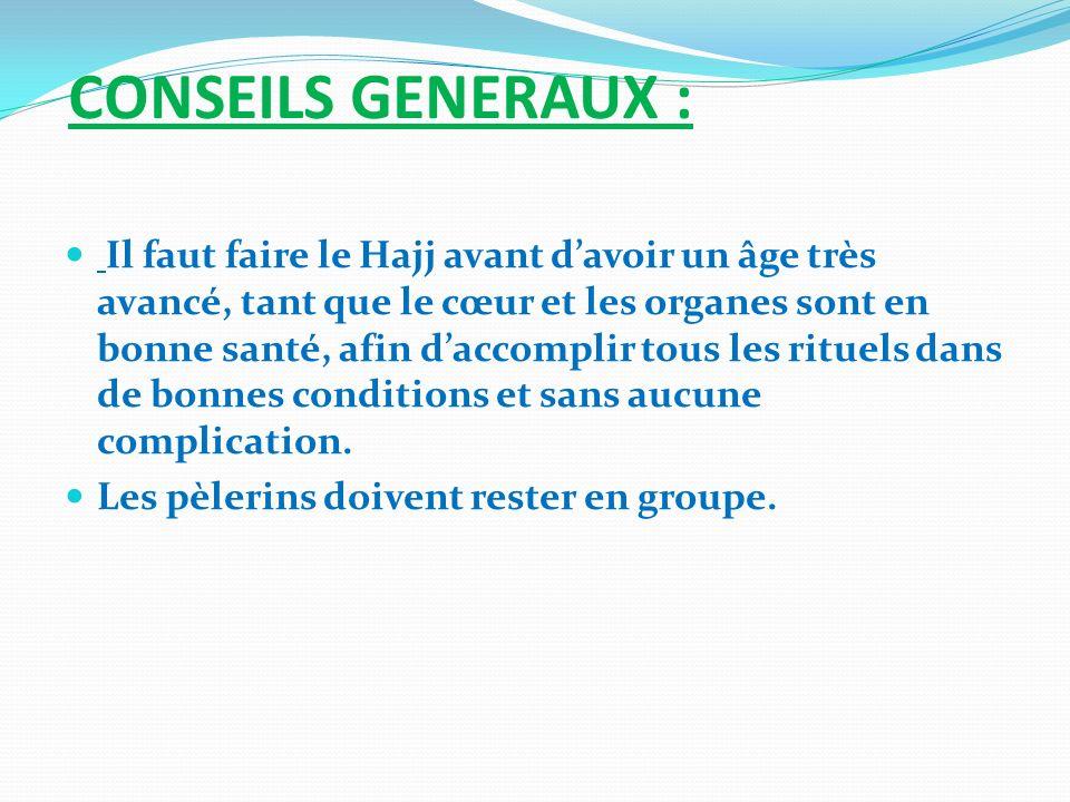 CONSEILS GENERAUX : Il faut faire le Hajj avant davoir un âge très avancé, tant que le cœur et les organes sont en bonne santé, afin daccomplir tous l
