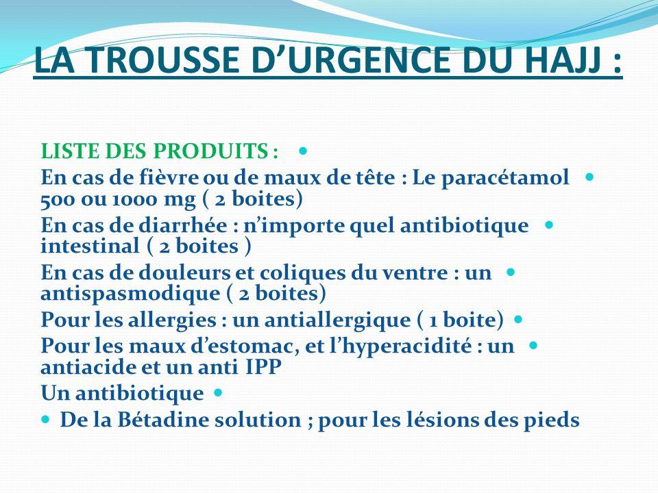 LA TROUSSE DURGENCE DU HAJJ : LISTE DES PRODUITS : En cas de fièvre ou de maux de tête : Le paracétamol 500 ou 1000 mg ( 2 boites) En cas de diarrhée