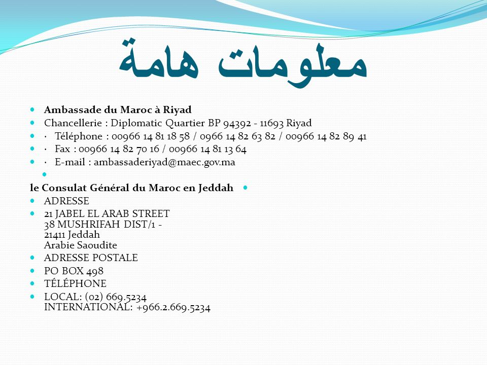 معلومات هامة Ambassade du Maroc à Riyad Chancellerie : Diplomatic Quartier BP 94392 - 11693 Riyad · Téléphone : 00966 14 81 18 58 / 0966 14 82 63 82 /