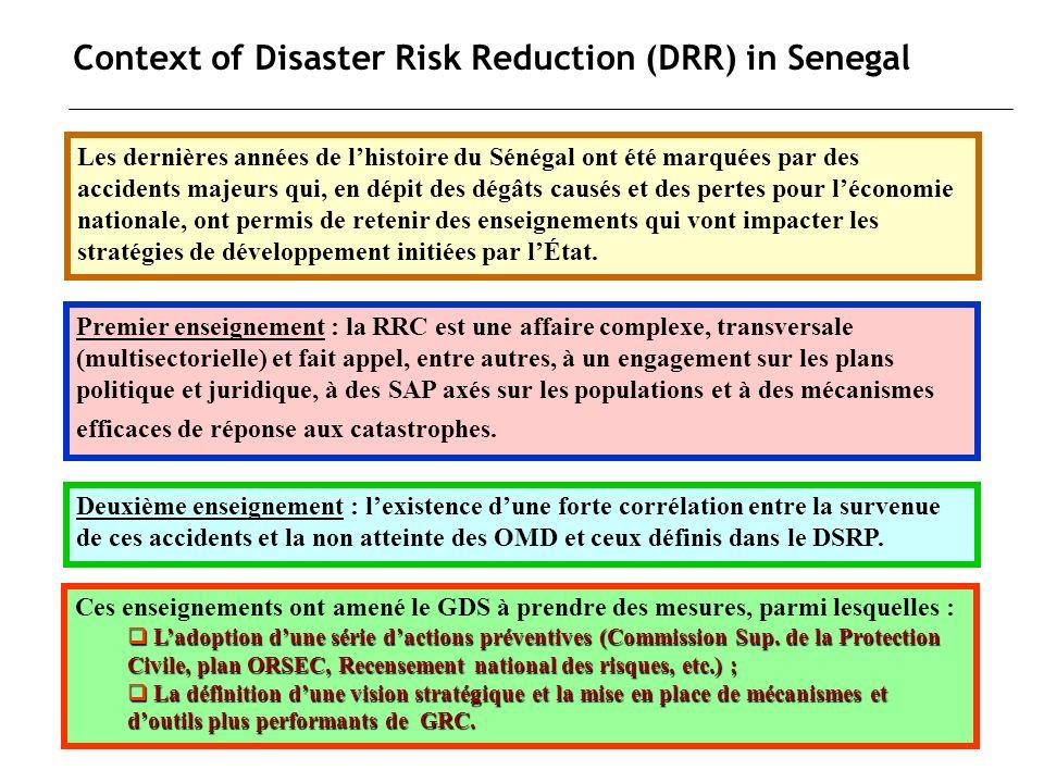Context of Disaster Risk Reduction (DRR) in Senegal Le troisième enseignement est une conséquence logique des deux premiers : la gestion efficace des risques de catastrophe nécessite un cadre qui regroupe lensemble des parties prenantes et qui peut apporter et mobiliser les savoirs, les savoir-faire et les ressources nécessaires à la GRC et leur intégration dans les politiques, les projets et programmes de développement.