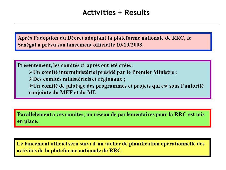 Activities + Results Après ladoption du Décret adoptant la plateforme nationale de RRC, le Sénégal a prévu son lancement officiel le 10/10/2008. Paral