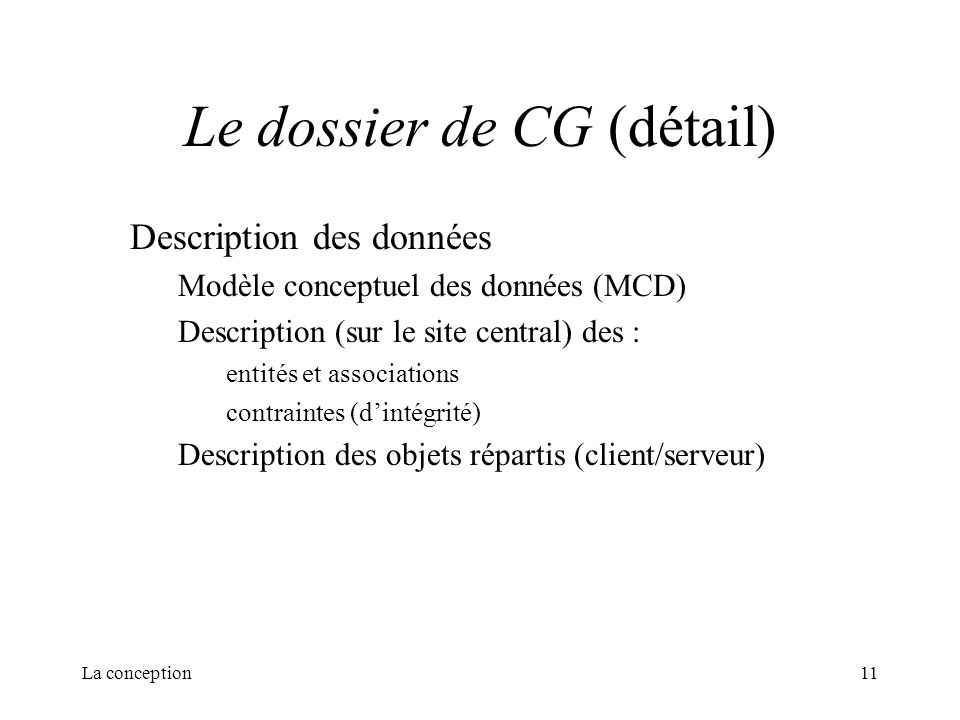 La conception11 Le dossier de CG (détail) Description des données Modèle conceptuel des données (MCD) Description (sur le site central) des : entités