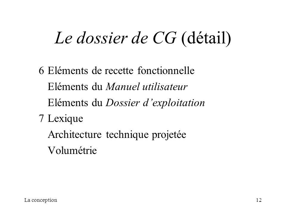 La conception12 Le dossier de CG (détail) 6Eléments de recette fonctionnelle Eléments du Manuel utilisateur Eléments du Dossier dexploitation 7Lexique