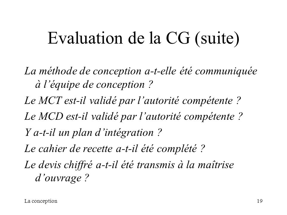 La conception19 Evaluation de la CG (suite) La méthode de conception a-t-elle été communiquée à léquipe de conception ? Le MCT est-il validé par lauto