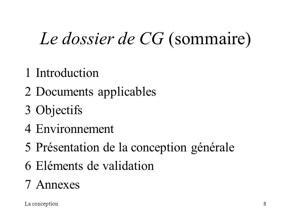 La conception8 Le dossier de CG (sommaire) 1Introduction 2Documents applicables 3Objectifs 4Environnement 5Présentation de la conception générale 6Elé
