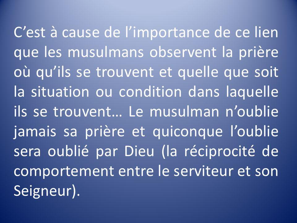 Cest à cause de limportance de ce lien que les musulmans observent la prière où quils se trouvent et quelle que soit la situation ou condition dans la
