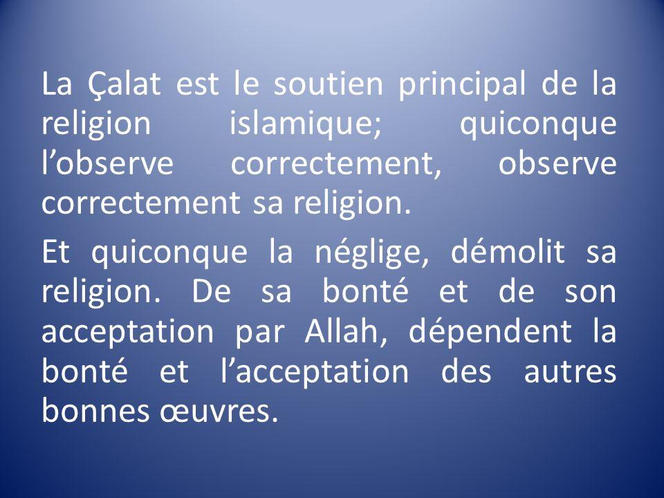 La Çalat est le soutien principal de la religion islamique; quiconque lobserve correctement, observe correctement sa religion. Et quiconque la néglige