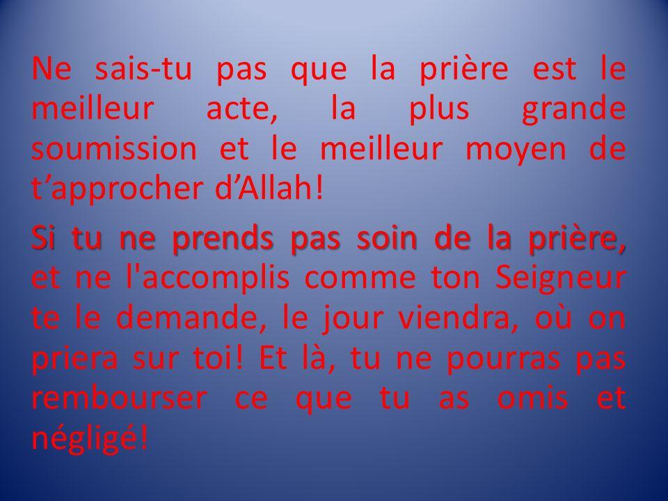 Ne sais-tu pas que la prière est le meilleur acte, la plus grande soumission et le meilleur moyen de tapprocher dAllah! Si tu ne prends pas soin de la
