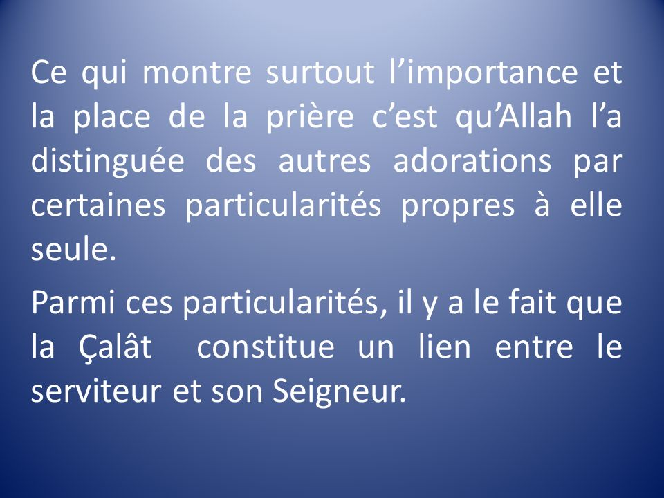 Ce qui montre surtout limportance et la place de la prière cest quAllah la distinguée des autres adorations par certaines particularités propres à ell