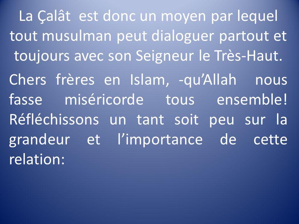 La Çalât est donc un moyen par lequel tout musulman peut dialoguer partout et toujours avec son Seigneur le Très-Haut. Chers frères en Islam, -quAllah